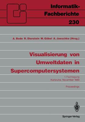 Visualisierung Von Umweltdaten in Supercomputersystemen: 1. Fachtagung Karlsruhe, 8. November 1989 Proceedings - Bode, Arndt (Editor), and Dierstein, R?diger (Editor), and G÷bel, Martin (Editor)
