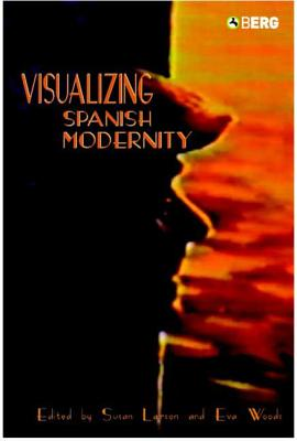Visualizing Spanish Modernity - Larson, Susan (Editor), and Woods, Eva Maria (Editor)
