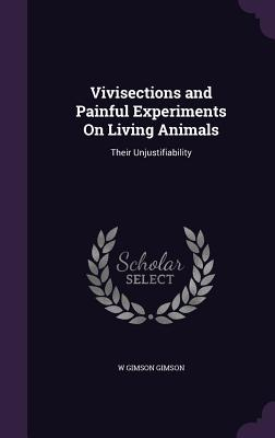 Vivisections and Painful Experiments on Living Animals: Their Unjustifiability - Gimson, W Gimson