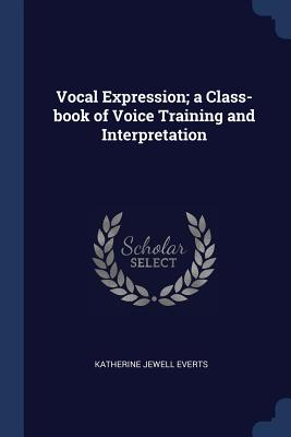 Vocal Expression; A Class-Book of Voice Training and Interpretation - Everts, Katherine Jewell