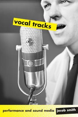 Vocal Tracks: Performance and Sound Media - Smith, Jacob