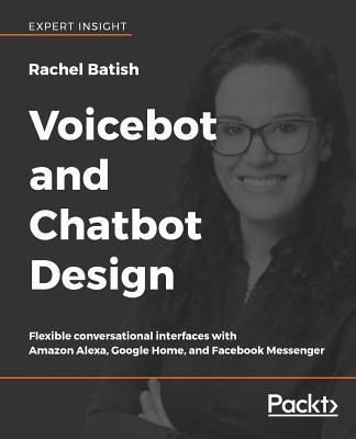 Voicebot and Chatbot Design: Flexible conversational interfaces with Amazon Alexa, Google Home, and Facebook Messenger - Batish, Rachel