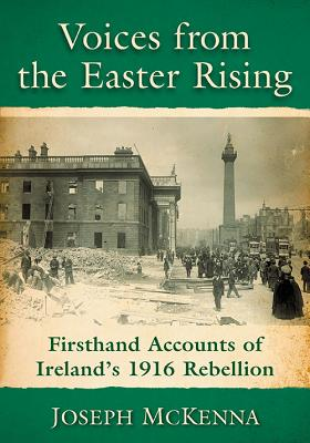 Voices from the Easter Rising: Firsthand Accounts of Ireland's 1916 Rebellion - McKenna, Joseph