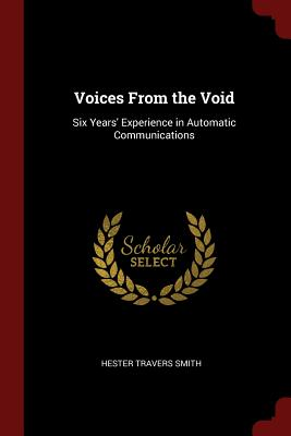 Voices from the Void: Six Years' Experience in Automatic Communications - Smith, Hester Travers