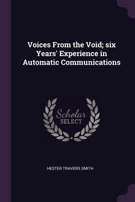 Voices from the Void; Six Years' Experience in Automatic Communications - Smith, Hester Travers