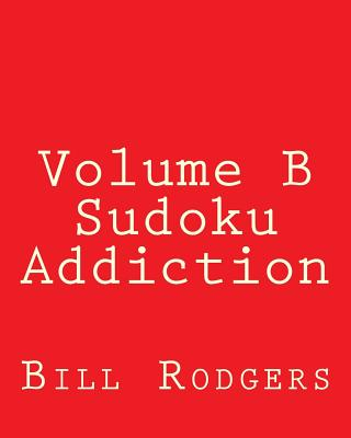 Volume B Sudoku Addiction: Easy to Read, Large Grid Sudoku Puzzles - Rodgers, Bill