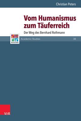 Vom Humanismus Zum Tauferreich: Der Weg Des Bernhard Rothmann - Peters, Christian