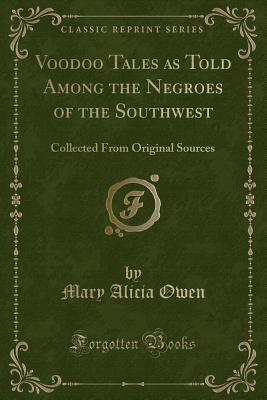 Voodoo Tales as Told Among the Negroes of the Southwest: Collected from Original Sources (Classic Reprint) - Owen, Mary Alicia