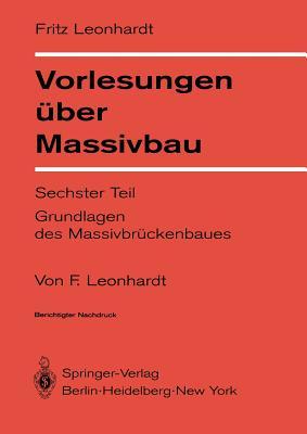 Vorlesungen Uber Massivbau: Sechster Teil Grundlagen Des Massivbruckenbaues - Leonhardt, F