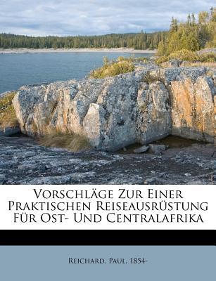 Vorschlage Zur Einer Praktischen Reiseausrustung Fur Ost- Und Centralafrika - Reichard, Paul, and 1854-, Reichard Paul