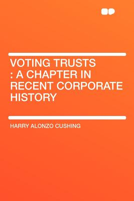 Voting Trusts: A Chapter in Recent Corporate History - Cushing, Harry Alonzo