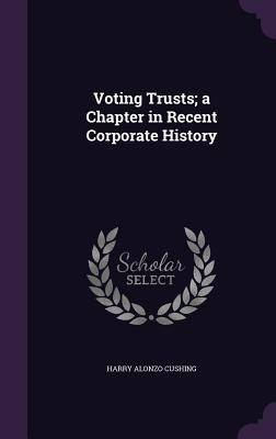 Voting Trusts; A Chapter in Recent Corporate History - Cushing, Harry Alonzo