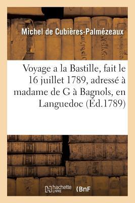 Voyage a la Bastille, Fait Le 16 Juillet 1789, Et Adress? ? Madame de G ? Bagnols, En Languedoc - De Cubieres-Palmezeaux-M