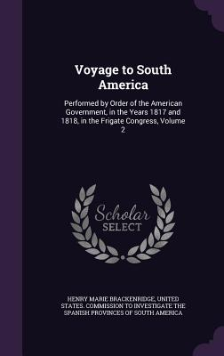 Voyage to South America: Performed by Order of the American Government, in the Years 1817 and 1818, in the Frigate Congress, Volume 2 - Brackenridge, Henry Marie, and United States Commission to Investigate (Creator)