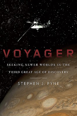 Voyager: Seeking Newer Worlds in the Third Great Age of Discovery - Pyne, Stephen J
