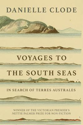 Voyages to the South Seas: In Search of Terres Australes - Clode, Danielle
