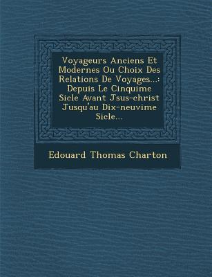 Voyageurs Anciens Et Modernes Ou Choix Des Relations de Voyages...: Depuis Le Cinqui Me Si Cle Avant J Sus-Christ Jusqu'au Dix-Neuvi Me Si Cle... - Charton, Edouard Thomas
