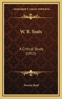 W. B. Yeats: A Critical Study (1915) - Reid, Forrest