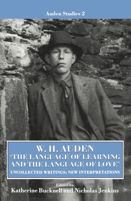 W. H. Auden: 'The Language of Learning and the Language of Love': Uncollected Writings, New Interpretations - Bucknell, Katherine (Editor), and Jenkins, Nicholas (Editor)