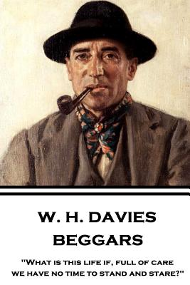 W. H. Davies - Beggars: What Is This Life If, Full of Care, We Have No Time to Stand and Stare? - Davies, W H