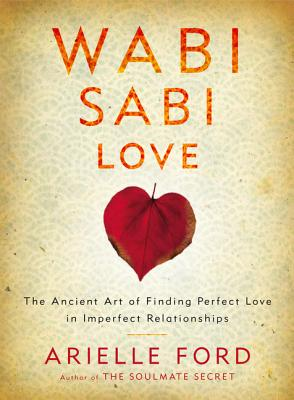 Wabi Sabi Love: The Ancient Art of Finding Perfect Love in Imperfect Relationships - Ford, Arielle