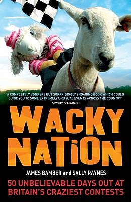 Wacky Nation: 50 Unbelievable Days Out at Britain's Craziest Contests - Bamber, James, and Raynes, Sally