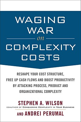 Waging War on Complexity Costs: Reshape Your Cost Structure, Free Up Cash Flows and Boost Productivity by Attacking Process, Product and Organizational Complexity - Wilson, Stephen A, and Perumal, Andrei