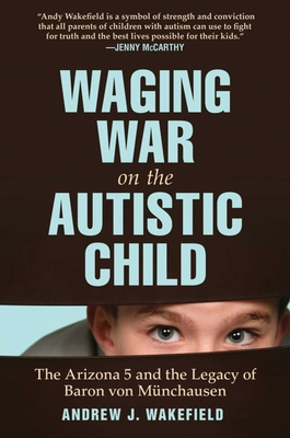 Waging War on the Autistic Child: The Arizona 5 and the Legacy of Baron Von Munchausen - Wakefield, Andrew J