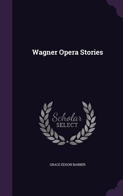 Wagner Opera Stories - Barber, Grace Edson