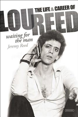 Waiting for the Man: The Life and Career of Lou Reed - Reed, Jeremy