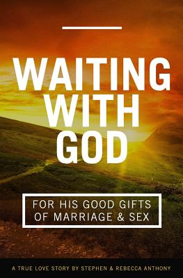 Waiting With God For His Good Gifts of Marriage and Sex: A True Love Story - Anthony, Rebecca, and Anthony, Stephen