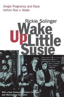 Wake Up Little Susie: Single Pregnancy and Race Before Roe v. Wade - Solinger, Rickie