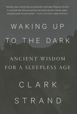 Waking Up To The Dark: Ancient Wisdom for a Sleepless Age - Strand, Clark