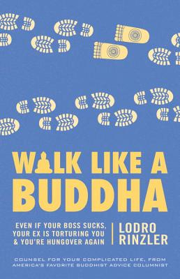 Walk Like a Buddha: Even If Your Boss Sucks, Your Ex Is Torturing You, and You're Hungover Again - Rinzler, Lodro