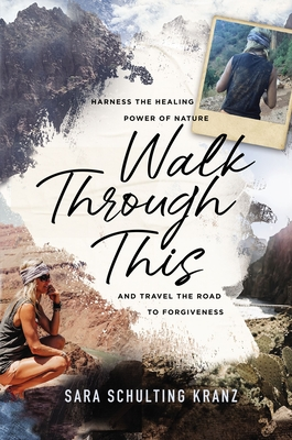 Walk Through This: Harness the Healing Power of Nature and Travel the Road to Forgiveness - Kranz, Sara Schulting