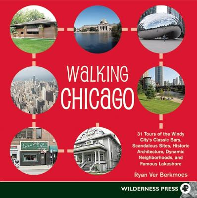 Walking Chicago: 31 Tours of the Windy City's Classic Bars, Scandalous Sites, Historic Architecture, Dynamic Neighborhoods - Ver Berkmoes, Ryan