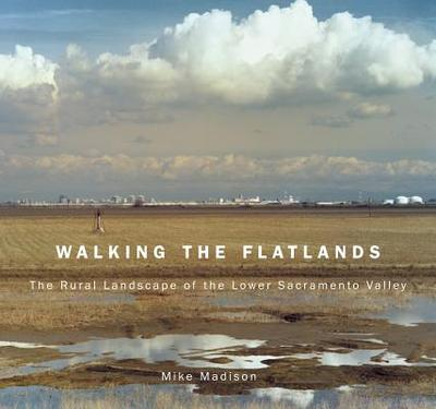 Walking the Flatlands: The Rural Landscape of the Lower Sacramento Valley - Madison, Mike