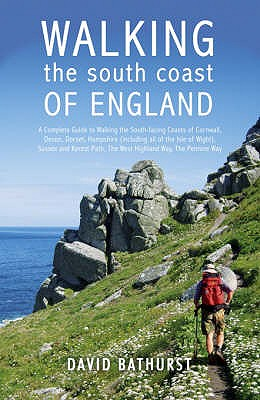 Walking the South Coast of England: A Complete Guide to Walking the South-facing Coasts of Cornwall, Devon, Dorset, Hampshire (including the Isle of Wight), Sussex and Kent, from Lands End to the South Foreland - Bathurst, David