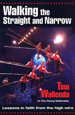 Walking the Straight and Narrow: Lessons in Faith from the High Wire - Wallenda, Tino