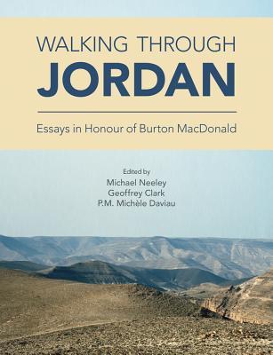 Walking Through Jordan: Essays in Honor of Burton MacDonald - Clark, Geoffrey A. (Editor), and Daviau, P. M. Michele (Editor), and Neeley, Michael P. (Editor)