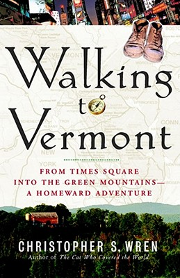 Walking to Vermont: From Times Square Into the Green Mountains -- A Homeward Adventure - Wren, Christopher S