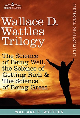Wallace D. Wattles Trilogy: The Science of Being Well, the Science of Getting Rich & the Science of Being Great - Wattles, Wallace D