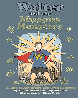 Walter and the Mucous Monsters: A Tale of Adventure and Cystic Fibrosis - Hitch, Katherine, and Valentine, Pip