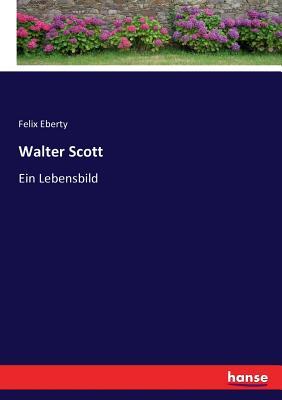 Walter Scott: Ein Lebensbild - Eberty, Felix