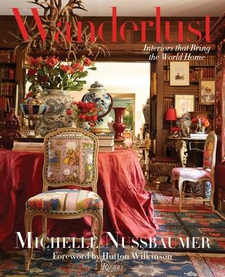 Wanderlust: Interiors That Bring the World Home - Nussbaumer, Michelle, and Wilkinson, Hutton (Foreword by)