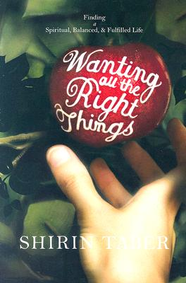 Wanting All the Right Things: Finding a Spiritual, Balanced, & Fulfilled Life - Taber, Shirin