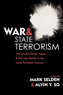 War and State Terrorism: The United States, Japan, and the Asia-Pacific in the Long Twentieth Century - Selden, Mark, Professor (Editor), and So, Alvin Y (Editor), and Aiko, Utsumi (Contributions by)