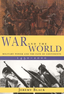 War and the World: Military Power and the Fate of Continents, 1450-2000 - Black, Jeremy