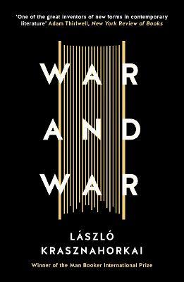 War and War - Krasznahorkai, Laszlo, and Szirtes, George (Translated by)