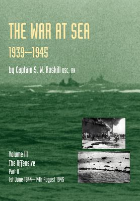 War at Sea 1939-45: Volume III Part 2 the Offensive 1st June 1944-14th August 1945 Official History of the Second World War - Captain S W Roskill Dsc Rn